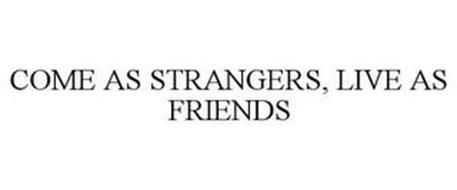 COME AS STRANGERS, LIVE AS FRIENDS
