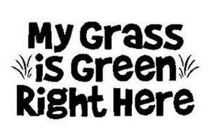 MY GRASS IS GREEN RIGHT HERE
