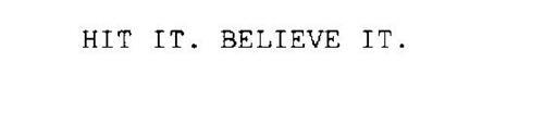 HIT IT. BELIEVE IT.