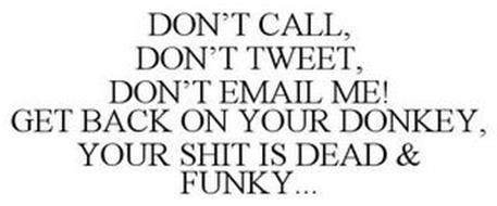 DON'T CALL, DON'T TWEET, DON'T EMAIL ME! GET BACK ON YOUR DONKEY, YOUR 'SH*T' IS DEAD & FUNKY!