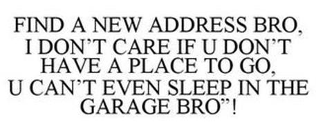 "FIND A NEW ADDRESS BRO, I DON'T CARE IFU DON'T HA VE A PLACE TO GO, U CAN'T EVEN SLEEP IN THE GARAGE BRO""!"