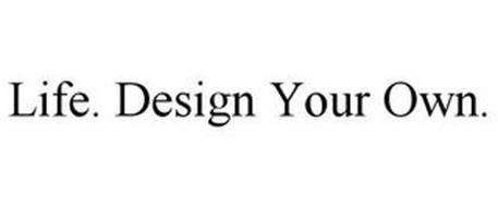 LIFE. DESIGN YOUR OWN.