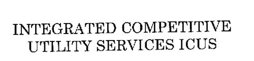 INTEGRATED COMPETITIVE UTILITY SERVICES ICUS