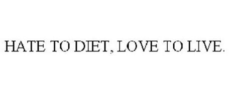 HATE TO DIET, LOVE TO LIVE.