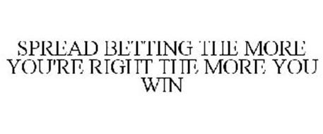 SPREAD BETTING THE MORE YOU'RE RIGHT THE MORE YOU WIN
