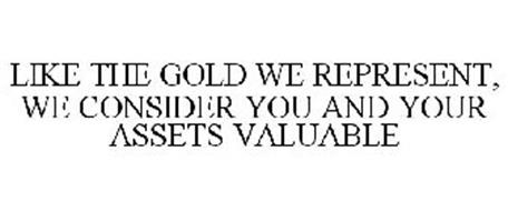 LIKE THE GOLD WE REPRESENT, WE CONSIDER YOU AND YOUR ASSETS VALUABLE