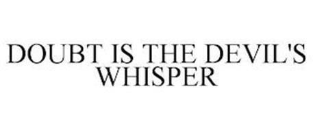 DOUBT IS THE DEVIL'S WHISPER