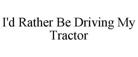 I'D RATHER BE DRIVING MY TRACTOR