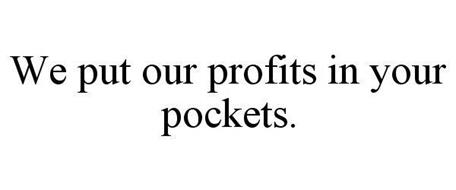 WE PUT OUR PROFITS IN YOUR POCKETS.