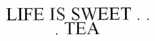 LIFE IS SWEET .  .  .  TEA