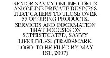 SENIOR SAVVY ONLINE.COM IS AN ONLINE PRIVATE BUSINESS THAT CATERS TO THOSE OVER 55 OFFERING PRODUCTS, SERVICES AND INFORMATION THAT FOCUSES ON SOPHISTICATED, SAVVY LIFESTYLES. (TRADEMARK LOGO TO BE FILED BY MAY 1ST, 2007)