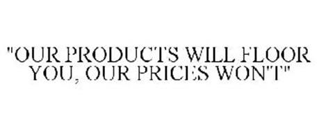 """""""OUR PRODUCTS WILL FLOOR YOU, OUR PRICES WON'T"""""""