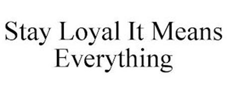 STAY LOYAL IT MEANS EVERYTHING