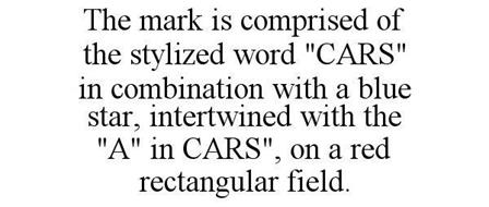 "THE MARK IS COMPRISED OF THE STYLIZED WORD ""CARS"" IN COMBINATION WITH A BLUE STAR, INTERTWINED WITH THE ""A"" IN CARS"", ON A RED RECTANGULAR FIELD."