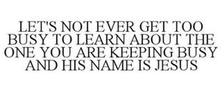 LET'S NOT EVER GET TOO BUSY TO LEARN ABOUT THE ONE YOU ARE KEEPING BUSY AND HIS NAME IS JESUS