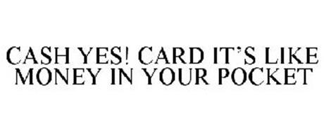 CASH YES! CARD IT'S LIKE MONEY IN YOUR POCKET