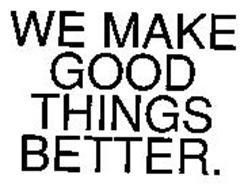 WE MAKE GOOD THINGS BETTER.
