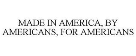 MADE IN AMERICA, BY AMERICANS, FOR AMERICANS