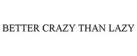 BETTER CRAZY THAN LAZY