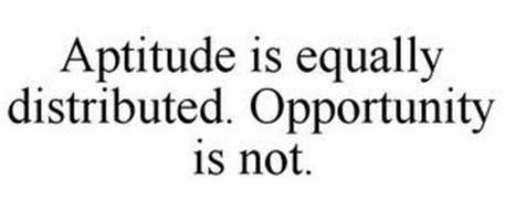 APTITUDE IS EQUALLY DISTRIBUTED. OPPORTUNITY IS NOT.