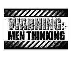 WARNING: MEN THINKING