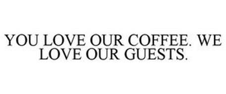 YOU LOVE OUR COFFEE. WE LOVE OUR GUESTS.