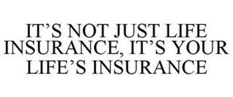 IT'S NOT JUST LIFE INSURANCE, IT'S YOUR LIFE'S INSURANCE