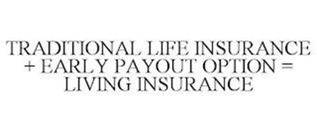 TRADITIONAL LIFE INSURANCE + EARLY PAYOUT OPTION = LIVING INSURANCE