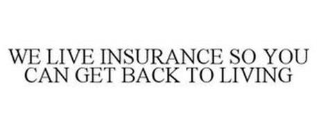 WE LIVE INSURANCE SO YOU CAN GET BACK TO LIVING