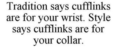TRADITION SAYS CUFFLINKS ARE FOR YOUR WRIST. STYLE SAYS CUFFLINKS ARE FOR YOUR COLLAR.