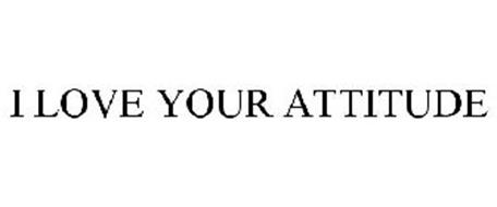 I LOVE YOUR ATTITUDE