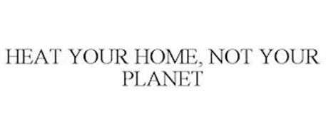 HEAT YOUR HOME, NOT YOUR PLANET