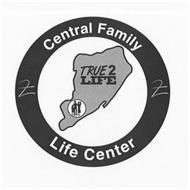 CENTRAL FAMILY LIFE CENTER TRUE 2 LIFE
