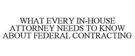 WHAT EVERY IN-HOUSE ATTORNEY NEEDS TO KNOW ABOUT FEDERAL CONTRACTING