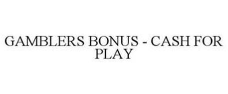 GAMBLERS BONUS - CASH FOR PLAY