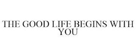THE GOOD LIFE BEGINS WITH YOU