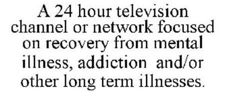 A 24 HOUR TELEVISION CHANNEL OR NETWORK FOCUSED ON RECOVERY FROM MENTAL ILLNESS, ADDICTION AND/OR OTHER LONG TERM ILLNESSES.