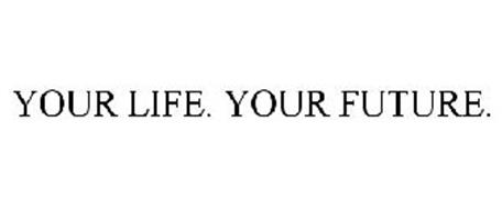 YOUR LIFE. YOUR FUTURE.