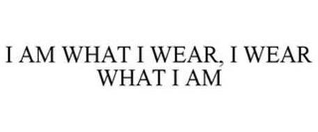 I AM WHAT I WEAR I WEAR WHAT I AM