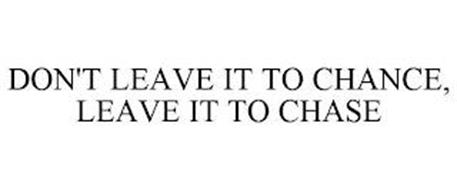 DON'T LEAVE IT TO CHANCE, LEAVE IT TO CHASE