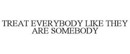 TREAT EVERYBODY LIKE THEY ARE SOMEBODY