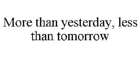 MORE THAN YESTERDAY, LESS THAN TOMORROW