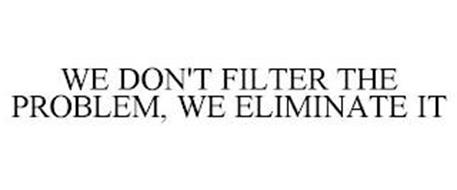 WE DON'T FILTER THE PROBLEM, WE ELIMINATE IT