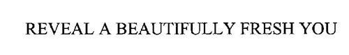 REVEAL A BEAUTIFULLY FRESH YOU