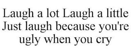 LAUGH A LOT LAUGH A LITTLE JUST LAUGH BECAUSE YOU'RE UGLY WHEN YOU CRY