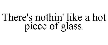 THERE'S NOTHIN' LIKE A HOT PIECE OF GLASS.