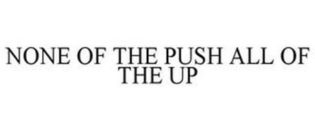 NONE OF THE PUSH ALL OF THE UP