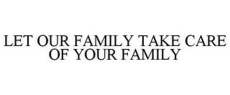 LET OUR FAMILY TAKE CARE OF YOUR FAMILY