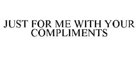 JUST FOR ME WITH YOUR COMPLIMENTS