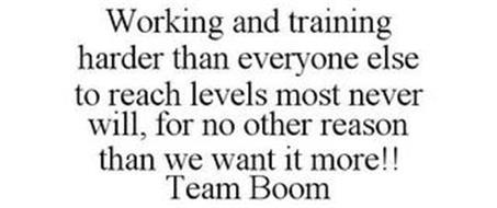WORKING AND TRAINING HARDER THAN EVERYONE ELSE TO REACH LEVELS MOST NEVER WILL, FOR NO OTHER REASON THAN WE WANT IT MORE!! TEAM BOOM